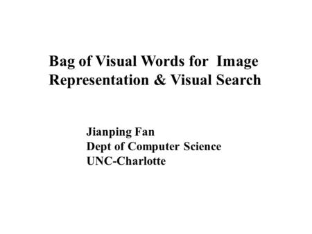 Bag of Visual Words for Image Representation & Visual Search Jianping Fan Dept of Computer Science UNC-Charlotte.