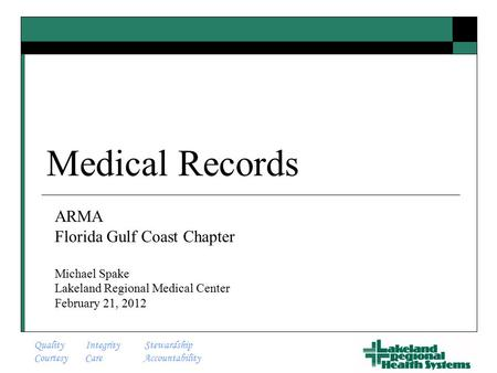 Quality Integrity Stewardship Courtesy Care Accountability Medical Records ARMA Florida Gulf Coast Chapter Michael Spake Lakeland Regional Medical Center.