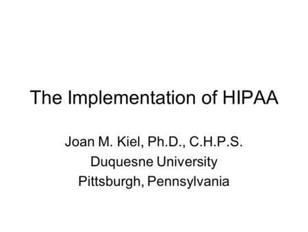 The Implementation of HIPAA Joan M. Kiel, Ph.D., C.H.P.S. Duquesne University Pittsburgh, Pennsylvania.
