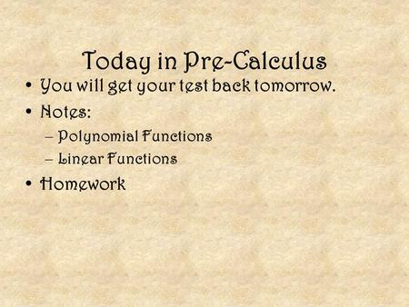 Today in Pre-Calculus You will get your test back tomorrow. Notes: –Polynomial Functions –Linear Functions Homework.