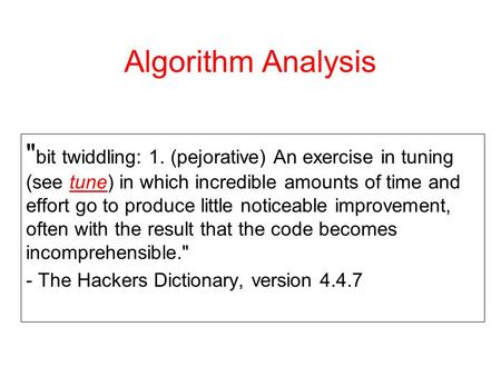 Algorithm Analysis  bit twiddling: 1. (pejorative) An exercise in tuning (see tune) in which incredible amounts of time and effort go to produce little.