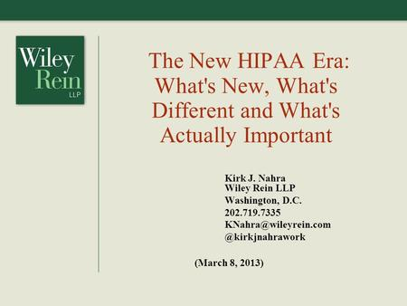 The New HIPAA Era: What's New, What's Different and What's Actually Important Kirk J. Nahra Wiley Rein LLP Washington, D.C. 202.719.7335