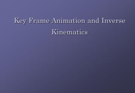 Key Frame Animation and Inverse Kinematics. IntroductionIntroduction Key frame animation requires an artist to build a character in various poses Key.
