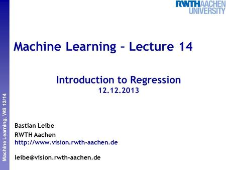 Perceptual and Sensory Augmented Computing Machine Learning, WS 13/14 Machine Learning – Lecture 14 Introduction to Regression 12.12.2013 Bastian Leibe.