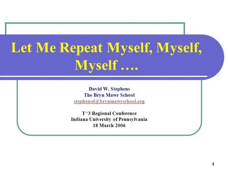 1 Let Me Repeat Myself, Myself, Myself …. David W. Stephens The Bryn Mawr School T^3 Regional Conference Indiana University.