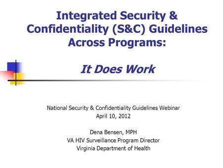 Integrated Security & Confidentiality (S&C) Guidelines Across Programs: It Does Work National Security & Confidentiality Guidelines Webinar April 10, 2012.