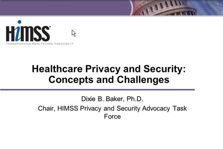 1 Healthcare Privacy and Security: Concepts and Challenges Dixie B. Baker, Ph.D. Chair, HIMSS Privacy and Security Advocacy Task Force.
