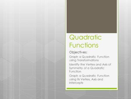 Quadratic Functions Objectives: Graph a Quadratic Function using Transformations Identify the Vertex and Axis of Symmetry of a Quadratic Function Graph.