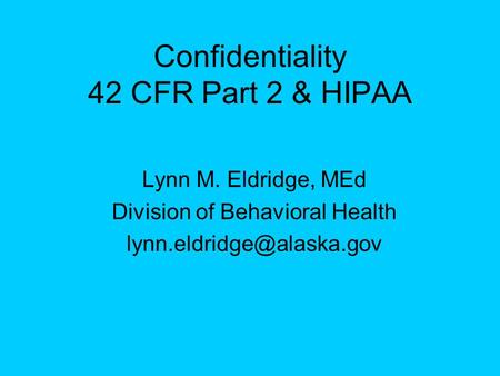 Confidentiality 42 CFR Part 2 & HIPAA Lynn M. Eldridge, MEd Division of Behavioral Health