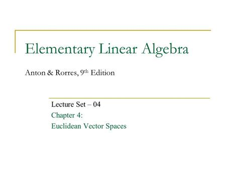 Elementary Linear Algebra Anton & Rorres, 9 th Edition Lecture Set – 04 Chapter 4: Euclidean Vector Spaces.