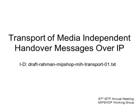 I-D: draft-rahman-mipshop-mih-transport-01.txt Transport of Media Independent Handover Messages Over IP 67 th IETF Annual Meeting MIPSHOP Working Group.