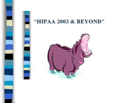 """HIPAA -- -- Beyond April 14, 2003"" n ""BUILDING HIPAA COMPLIANCE"" Beyond April 14, 2003"""