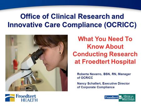 Office of Clinical Research and Innovative Care Compliance (OCRICC) What You Need To Know About Conducting Research at Froedtert Hospital Roberta Navarro,