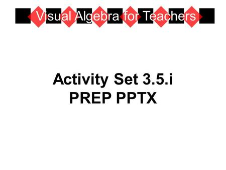 Activity Set 3.5.i PREP PPTX Visual Algebra for Teachers.