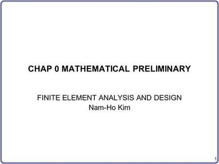 1 CHAP 0 MATHEMATICAL PRELIMINARY FINITE ELEMENT ANALYSIS AND DESIGN Nam-Ho Kim.