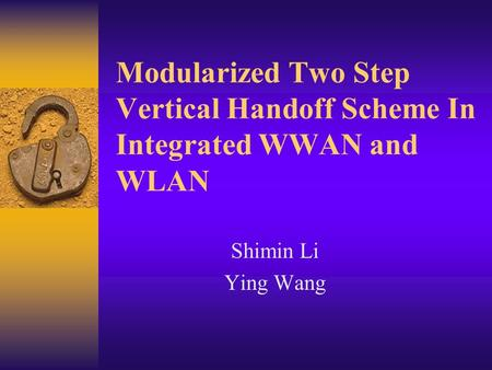 Modularized Two Step Vertical Handoff Scheme In Integrated WWAN and WLAN Shimin Li Ying Wang.