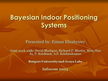 Bayesian Indoor Positioning Systems Presented by: Eiman Elnahrawy Joint work with: David Madigan, Richard P. Martin, Wen-Hua Ju, P. Krishnan, A.S. Krishnakumar.