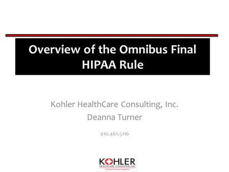 Overview of the Omnibus Final HIPAA Rule Kohler HealthCare Consulting, Inc. Deanna Turner 410.461.5116.