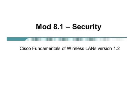 Mod 8.1 – Security Cisco Fundamentals of Wireless LANs version 1.2.