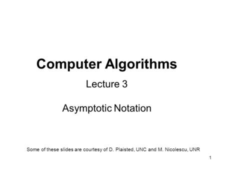 1 Computer Algorithms Lecture 3 Asymptotic Notation Some of these slides are courtesy of D. Plaisted, UNC and M. Nicolescu, UNR.