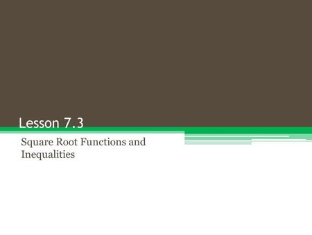 Lesson 7.3 Square Root Functions and Inequalities.