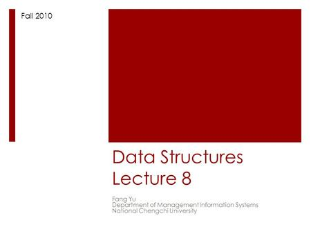 Data Structures Lecture 8 Fang Yu Department of Management Information Systems National Chengchi University Fall 2010.