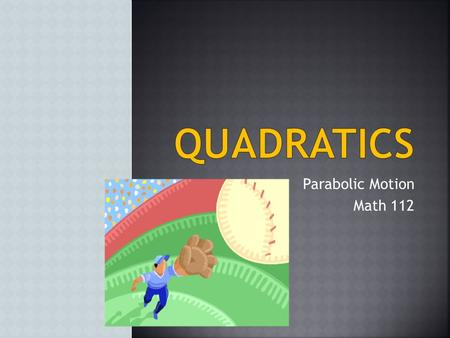 Parabolic Motion Math 112 Instructional Objectives…….…..…..3 Driving Question…………………………..4 Maximum Height and Time……….….5 Completing the Square………………..6.