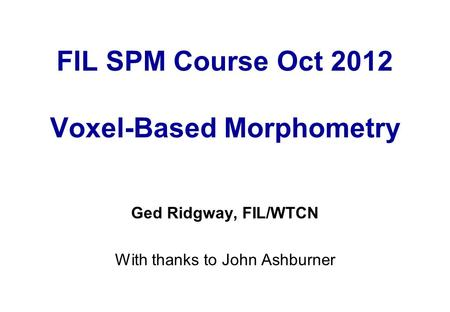 FIL SPM Course Oct 2012 Voxel-Based Morphometry Ged Ridgway, FIL/WTCN With thanks to John Ashburner.