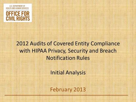 2012 Audits of Covered Entity Compliance with HIPAA Privacy, Security and Breach Notification Rules Initial Analysis February 2013.