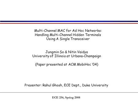 ECE 256, Spring 2008 Multi-Channel MAC for Ad Hoc Networks: Handling Multi-Channel Hidden Terminals Using A Single Transceiver Jungmin So & Nitin Vaidya.