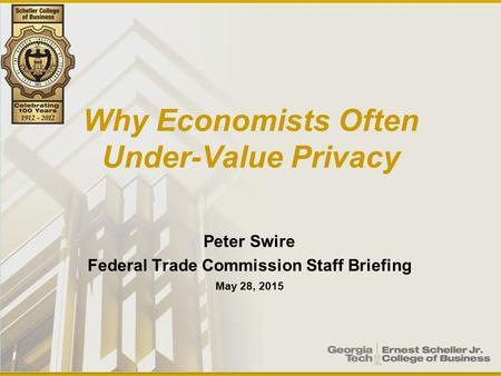 Why Economists Often Under-Value Privacy Peter Swire Federal Trade Commission Staff Briefing May 28, 2015.