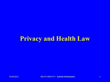 ISC471/HCI 571 Isabelle Bichindaritz1 Privacy and Health Law 9/18/2012.
