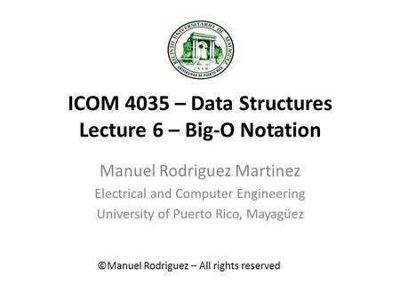 ICOM 4035 – Data Structures Lecture 6 – Big-O Notation Manuel Rodriguez Martinez Electrical and Computer Engineering University of Puerto Rico, Mayagüez.