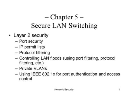 Network Security1 – Chapter 5 – Secure LAN Switching Layer 2 security –Port security –IP permit lists –Protocol filtering –Controlling LAN floods (using.