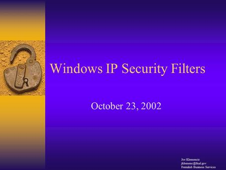 Windows IP Security Filters October 23, 2002 Joe Klemencic Fermilab Business Services.