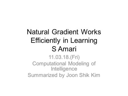 Natural Gradient Works Efficiently in Learning S Amari 11.03.18.(Fri) Computational Modeling of Intelligence Summarized by Joon Shik Kim.