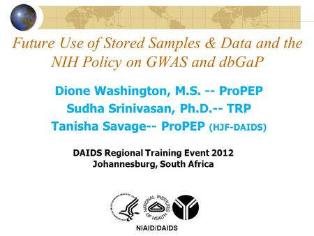 Future Use of Stored Samples & Data and the NIH Policy on GWAS and dbGaP NIAID/DAIDS Dione Washington, M.S. -- ProPEP Sudha Srinivasan, Ph.D.-- TRP Tanisha.