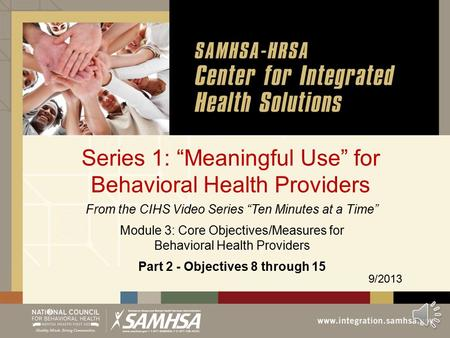 "Series 1: ""Meaningful Use"" for Behavioral Health Providers 9/2013 From the CIHS Video Series ""Ten Minutes at a Time"" Module 3: Core Objectives/Measures."