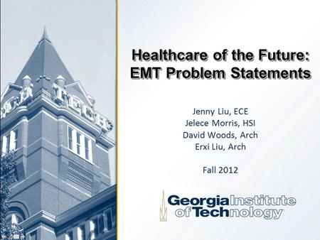Healthcare of the Future: EMT Problem Statements Jenny Liu, ECE Jelece Morris, HSI David Woods, Arch Erxi Liu, Arch Fall 2012.