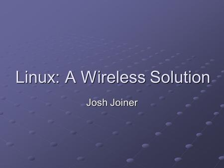 Linux: A Wireless Solution Josh Joiner. Agenda Introduction Minimum Hardware Basic Components Steps on setting up a wireless network Security Concerns.