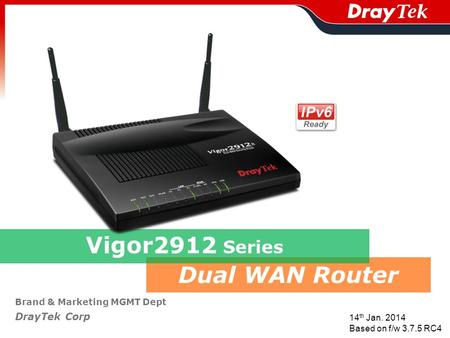 Dual WAN Router Brand & Marketing MGMT Dept DrayTek Corp Vigor2912 Series 14 th Jan. 2014 Based on f/w 3.7.5 RC4.
