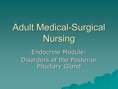 Adult Medical-Surgical Nursing Endocrine Module: Disorders of the Posterior Pituitary Gland.