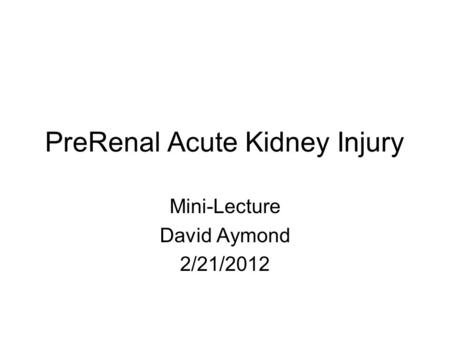 PreRenal Acute Kidney Injury Mini-Lecture David Aymond 2/21/2012.
