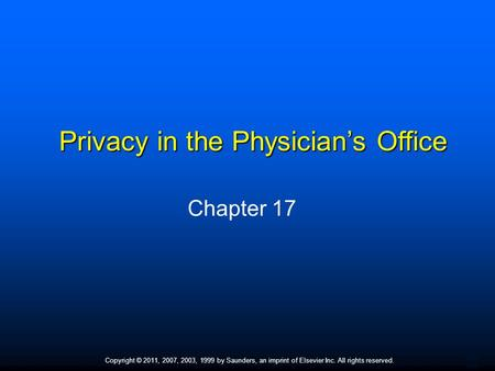 1 Copyright © 2011, 2007, 2003, 1999 by Saunders, an imprint of Elsevier Inc. All rights reserved. Privacy in the Physician's Office Chapter 17.