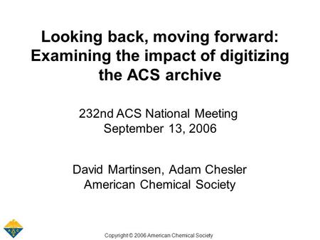 Looking back, moving forward: Examining the impact of digitizing the ACS archive 232nd ACS National Meeting September 13, 2006 David Martinsen, Adam Chesler.