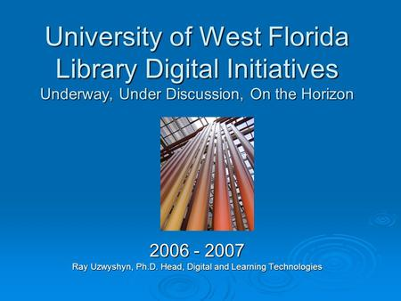 University of West Florida Library Digital Initiatives Underway, Under Discussion, On the Horizon 2006 - 2007 Ray Uzwyshyn, Ph.D. Head, Digital and Learning.