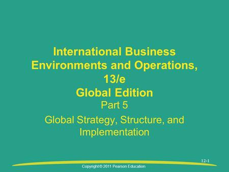 Copyright © 2011 Pearson Education 12-1 International Business Environments and Operations, 13/e Global Edition Part 5 Global Strategy, Structure, and.