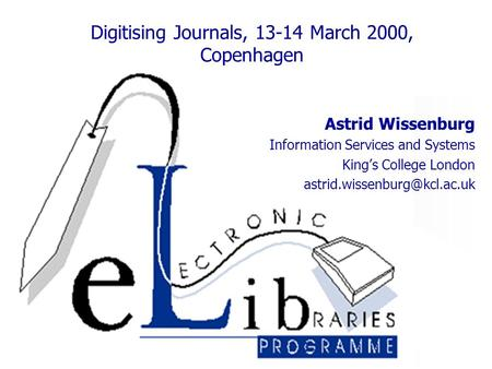 Digitising Journals, 13-14 March 2000, Copenhagen Astrid Wissenburg Information Services and Systems King's College London