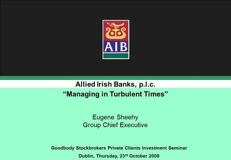 Allied Irish Banks, p.l.c. Goodbody Stockbrokers Private Clients Investment Seminar Dublin, Thursday, 23 rd October 2008 Eugene Sheehy Group Chief Executive.