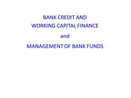 BANK CREDIT AND WORKING CAPITAL FINANCE and MANAGEMENT OF BANK FUNDS.